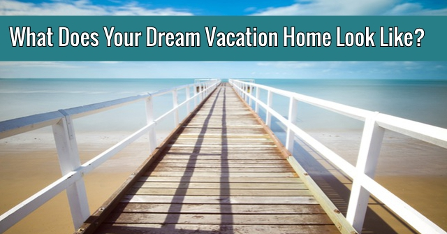 What Does Your Dream Vacation Home Look Like?