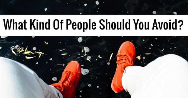 What Kind Of People Should You Avoid?