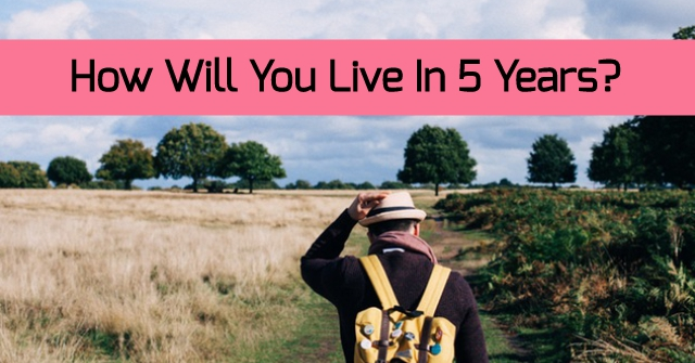 How Will You Live In 5 Years?