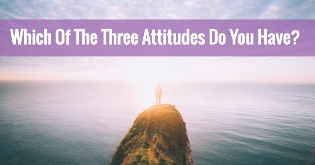 Which Of The Three Attitudes Do You Have?