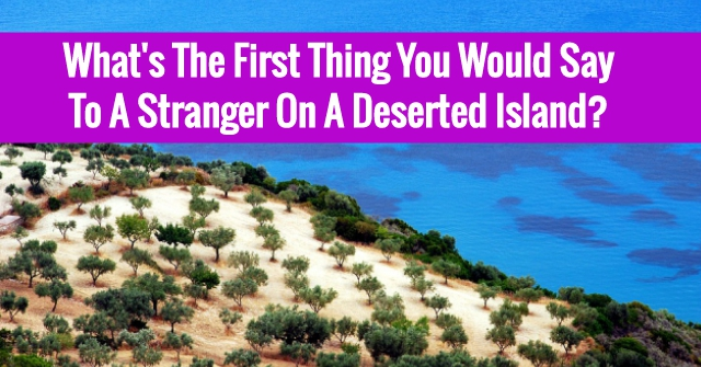 What's The First Thing You Would Say To A Stranger On A Deserted Island?
