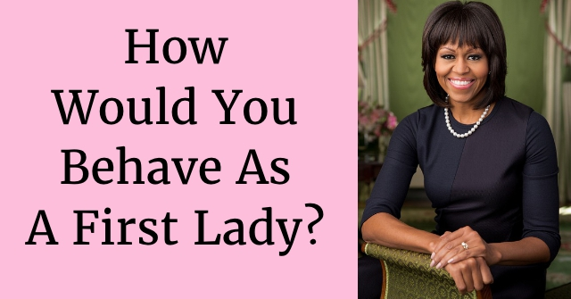 How Would You Behave As A First Lady?