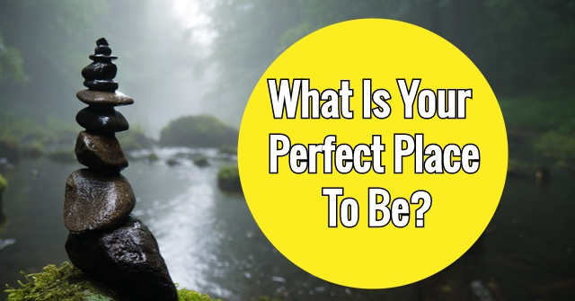What Is Your Perfect Place To Be?