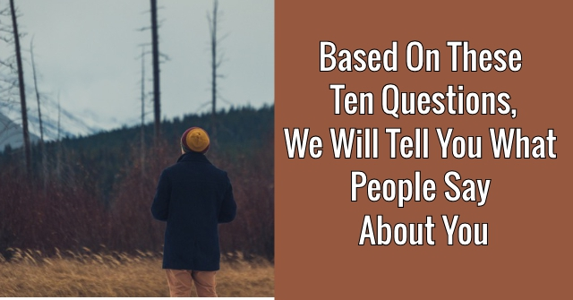Based On These Ten Questions, We Will Tell You What People Say About You