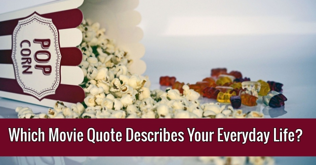 Which Movie Quote Describes Your Everyday Life?