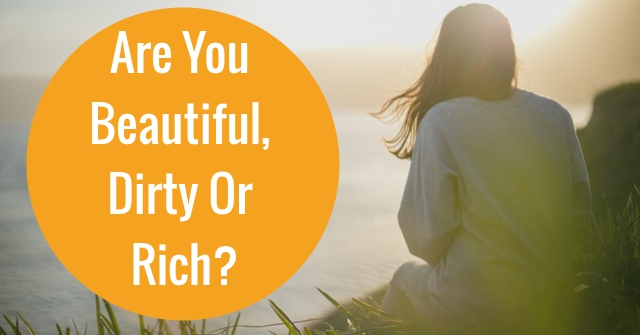 Are You Beautiful, Dirty Or Rich?