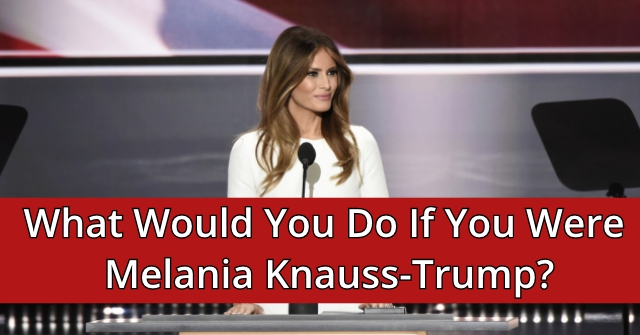 What Would You Do If You Were Melania Knauss-Trump?