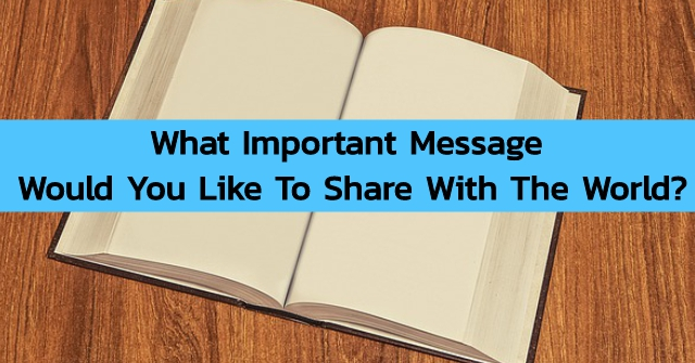What Important Message Would You Like To Share With The World?