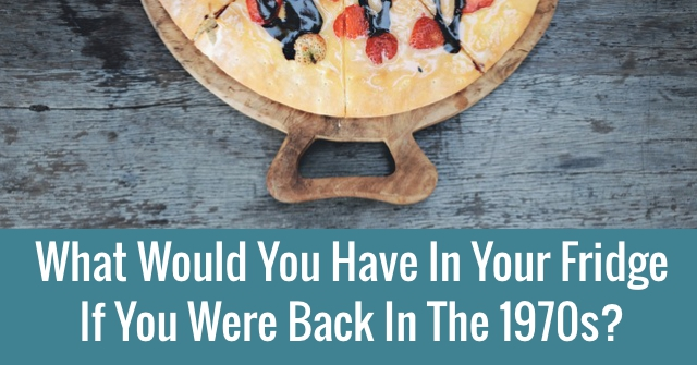 What Would You Have In Your Fridge If You Were Back In The 1970s?