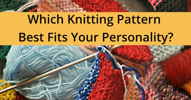 Which Knitting Pattern Best Fits Your Personality?