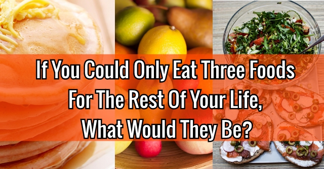 If You Could Only Eat Three Foods For The Rest Of Your Life, What Would They Be?