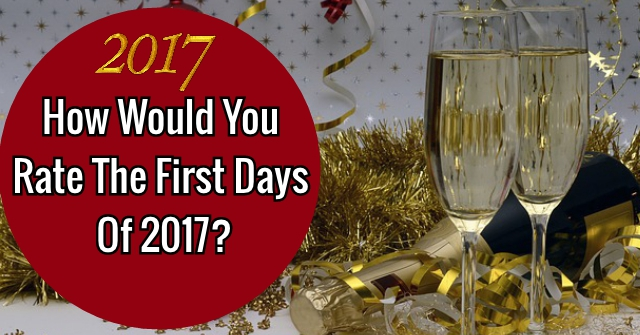 How Would You Rate The First Days Of 2017?
