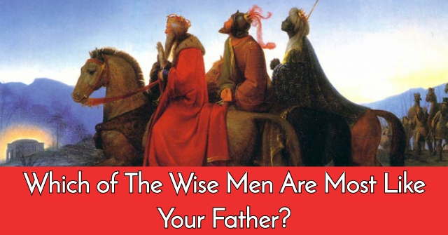 Which of The Wise Men Are Most Like Your Father?