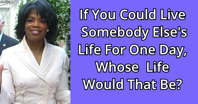 If You Could Live Somebody Else's Life For One Day, Whose Life Would That Be?