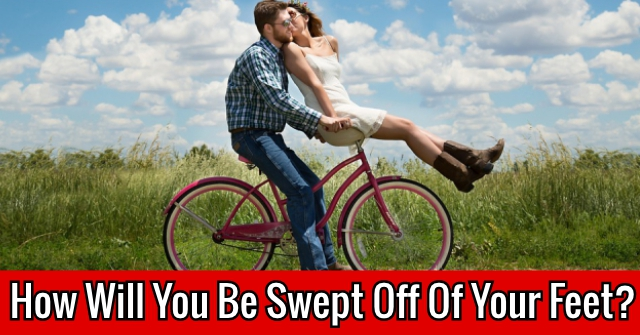 How Will You Be Swept Off Of Your Feet?