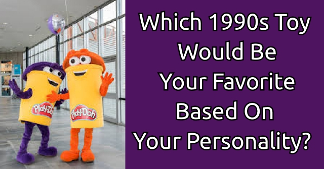 Which 1990s Toy Would Be Your Favorite Based On Your Personality?
