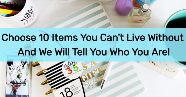 Choose 10 Items You Can't Live Without And We Will Tell You Who You Are!