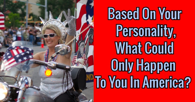 Based On Your Personality, What Could Only Happen To You In America?