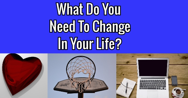What Do You Need To Change In Your Life?