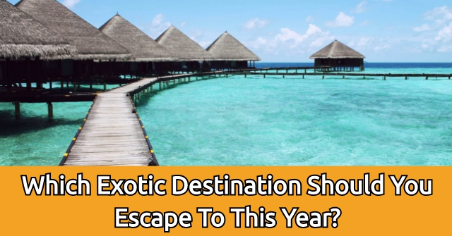 Which Exotic Destination Should You Escape To This Year?