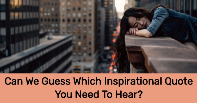 Can We Guess Which Inspirational Quote You Need To Hear Quizlady Our online where should i live trivia quizzes can be adapted to suit your requirements for taking some of the top where should i live quizzes. can we guess which inspirational quote