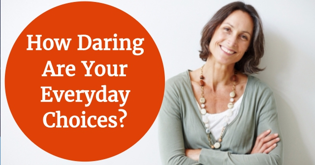 How Daring Are Your Everyday Choices?