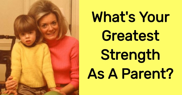 What's Your Greatest Strength As A Parent?