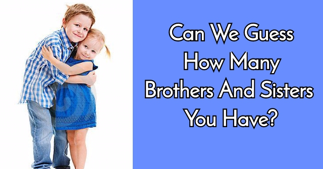 Can We Guess How Many Brothers And Sisters You Have?
