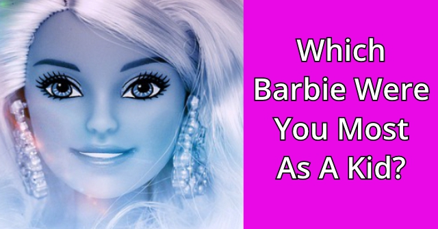 Which Barbie Were You Most As A Kid?