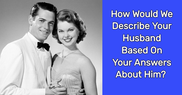 How Would We Describe Your Husband Based On Your Answers About Him?