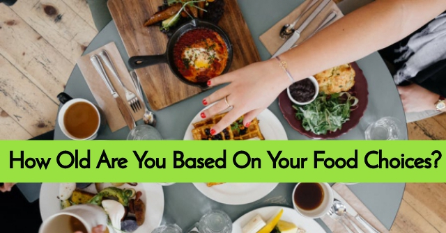 How Old Are You Based On Your Food Choices?