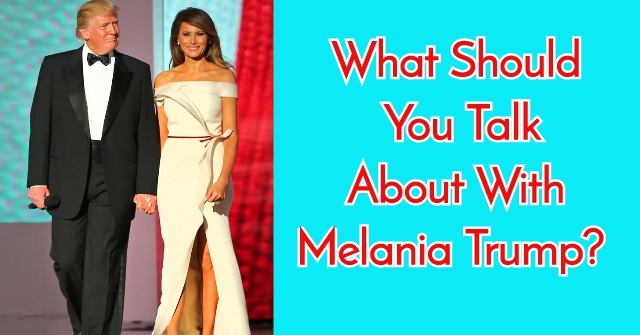 What Should You Talk About With Melania Trump?