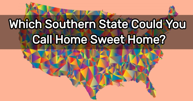 Which Southern State Could You Call Home Sweet Home?