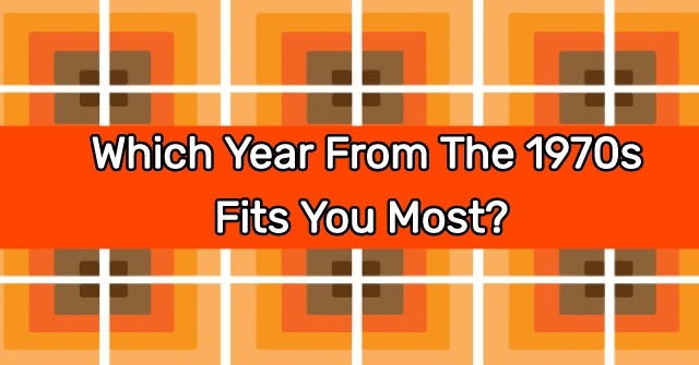 Which Year From The 1970s Fits You Most?