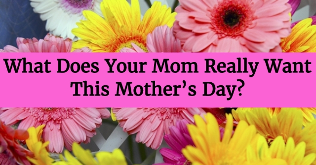 What Does Your Mom Really Want This Mother's Day?