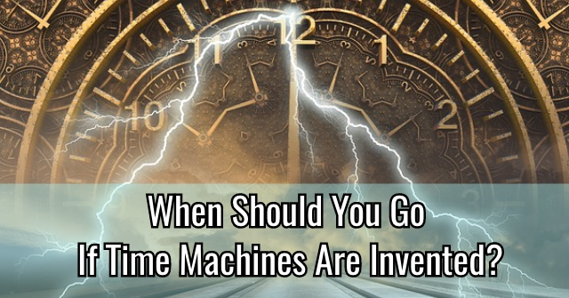 When Should You Go If Time Machines Are Invented?