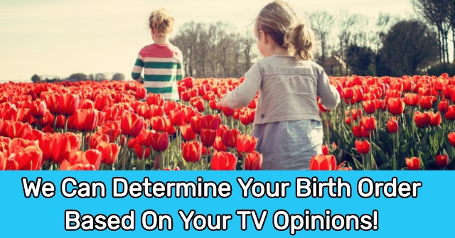 We Can Determine Your Birth Order Based On Your TV Opinions!