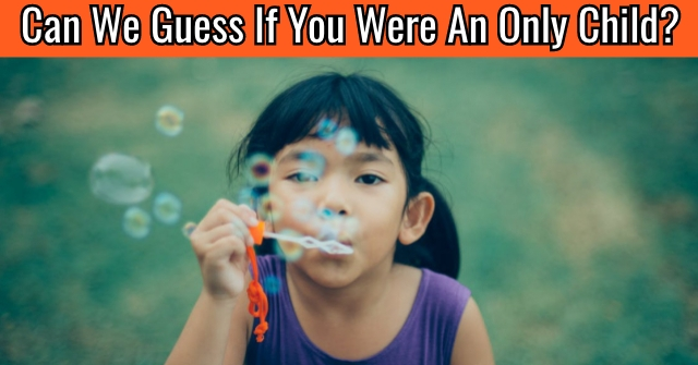 Can We Guess If You Were An Only Child?