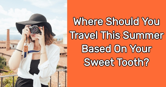 Where Should You Travel This Summer Based On Your Sweet Tooth?