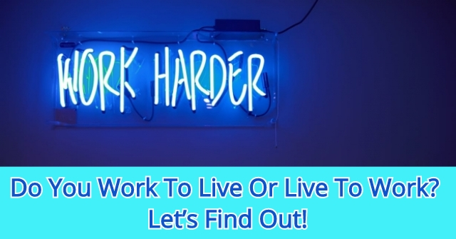 Do You Work To Live Or Live To Work? Let's Find Out!