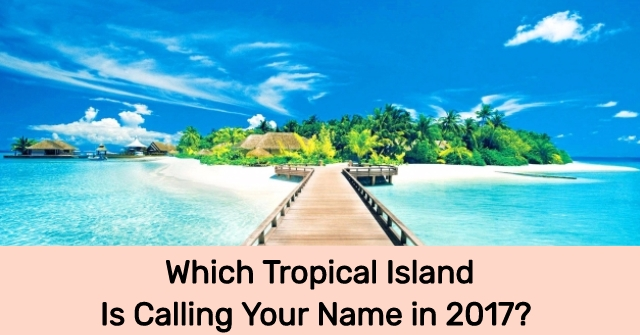 Which Tropical Island Is Calling Your Name in 2017?