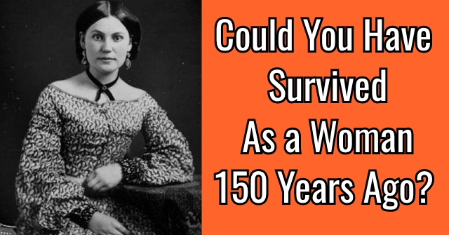 Could You Have Survived As a Woman 150 Years Ago?