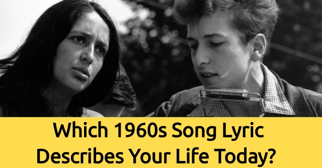 Which 1960s Song Lyric Describes Your Life Today?