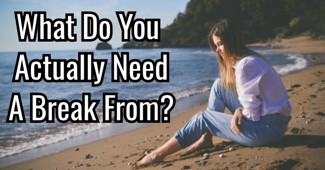 What Do You Actually Need A Break From?