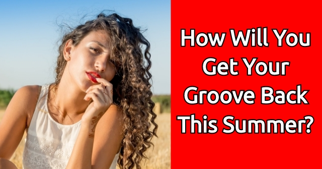 How Will You Get Your Groove Back This Summer?