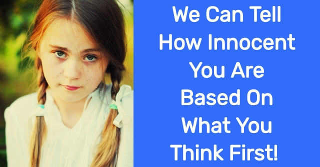 We Can Tell How Innocent You Are Based On What You Think First!