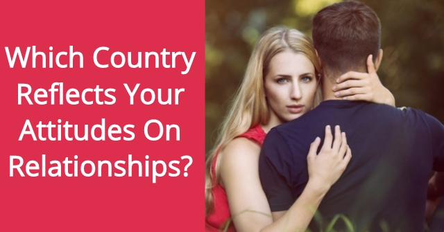Which Country Reflects Your Attitudes On Relationships?