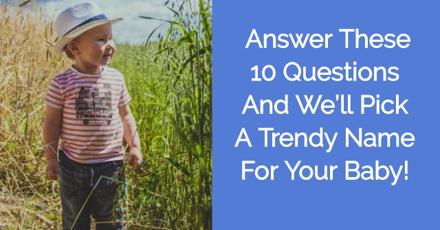 Answer These 10 Questions And We'll Pick A Trendy Name For Your Baby!