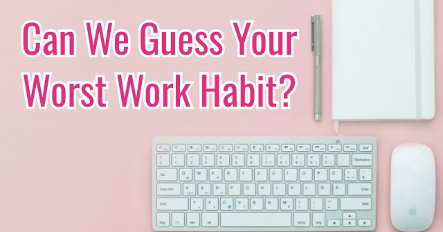 Can We Guess Your Worst Work Habit?