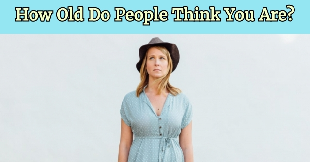 How Old Do People Think You Are?